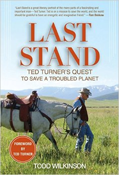 Last Stand: Ted Turner's Quest to Save a Troubled Planet by Todd Wilkinson
